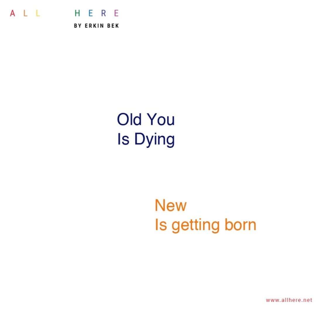 Old You is Dying New is getting born - Life quotes - All Here by Erkin Bek