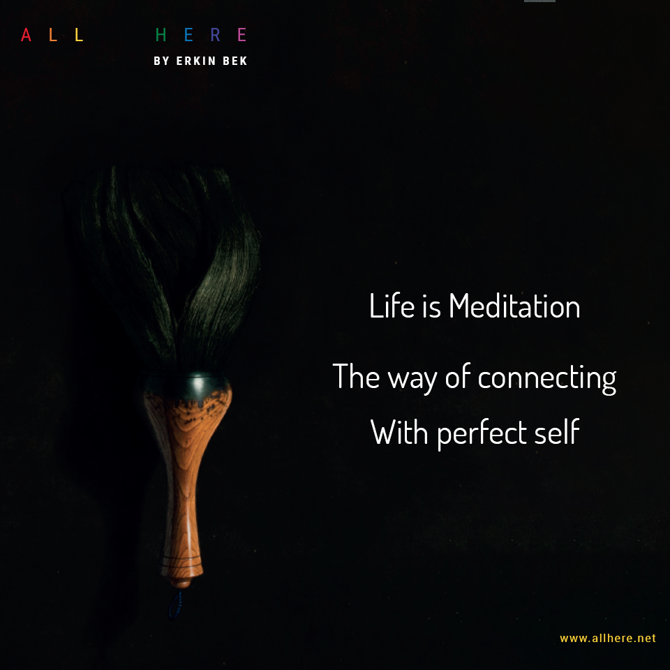 Life is Meditation The way of connecting with perfect self - Meditation quotes - All Here By Erkin Bek