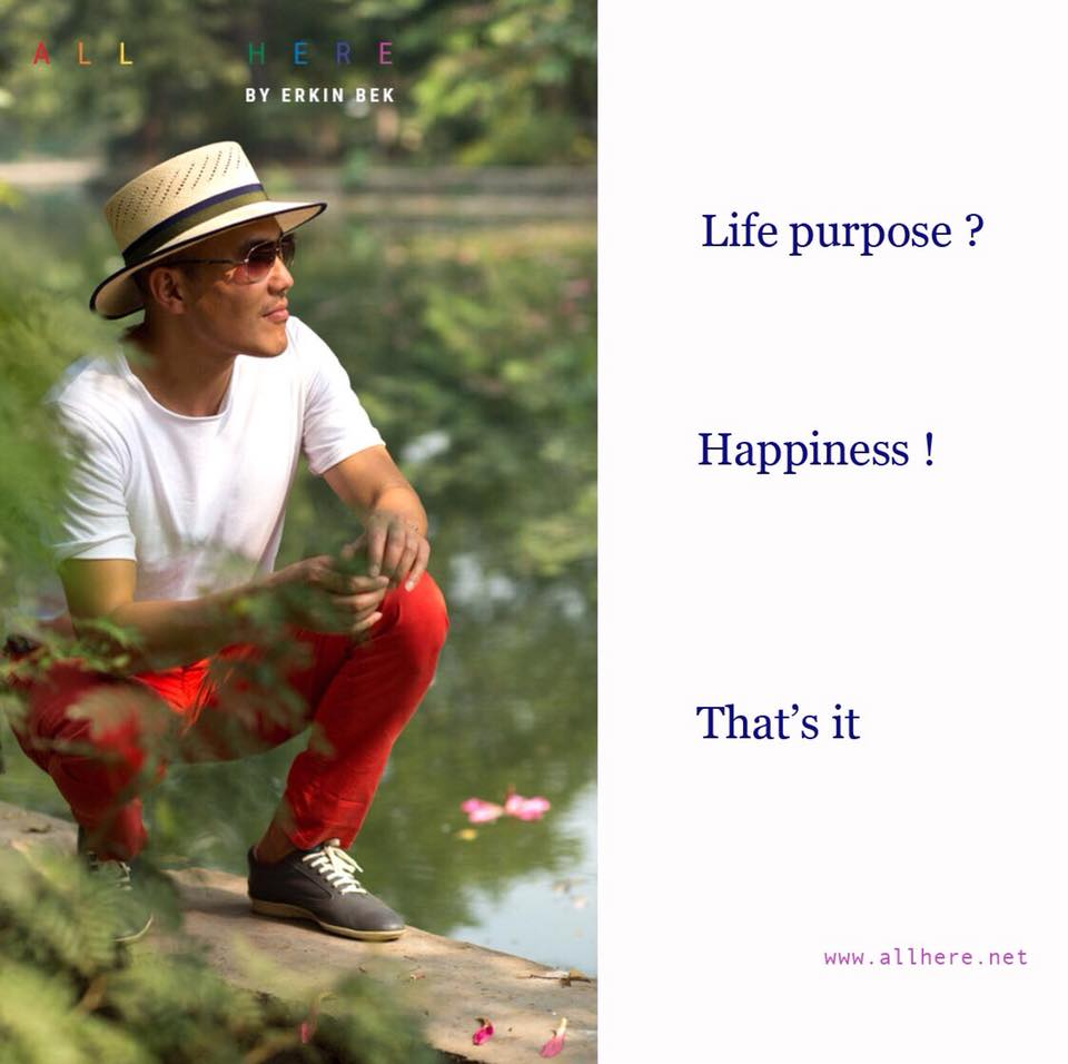 Life purpose? Happiness! That's it - Life quotes - All Here by Erkin Bek