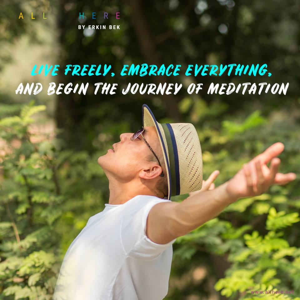 Live Freely,Embrace EveryThing, And Begin The Journey of Meditation - Meditation quotes - All Here By Erkin Bek