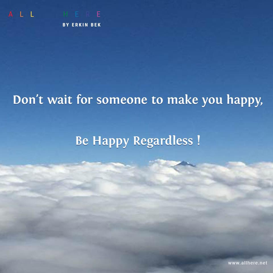 Don't wait for someone to make you happy,Be Happy Regardless! - Life quotes - All Here by Erkin Bek