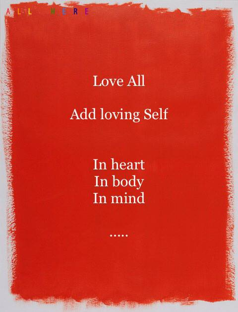 Love All. Add loving Self. In heart In body In mind -Life quotes - All Here by Erkin Bek
