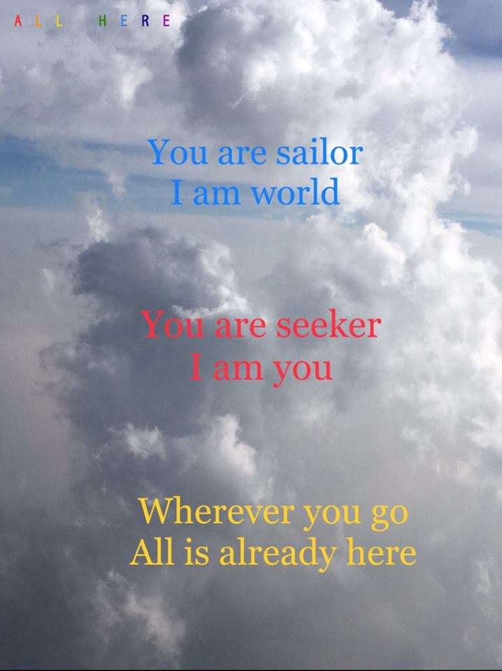 You are sailor. I am world. You are seeker. I am you. Wherever you go. All is already here. - Meditation quotes - All Here By Erkin Bek