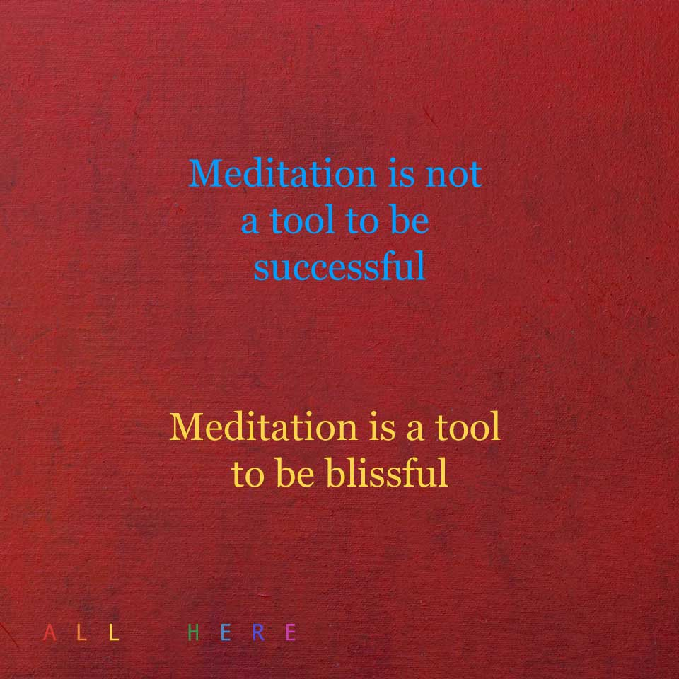 Meditation is not a tool to be successful. Meditation is a tool to be blissful - Meditation quotes - All Here By Erkin Bek